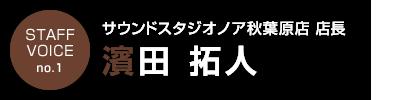 STAFF VOICE no.1|サウンドスタジオノア秋葉原店店長「濱田拓人」